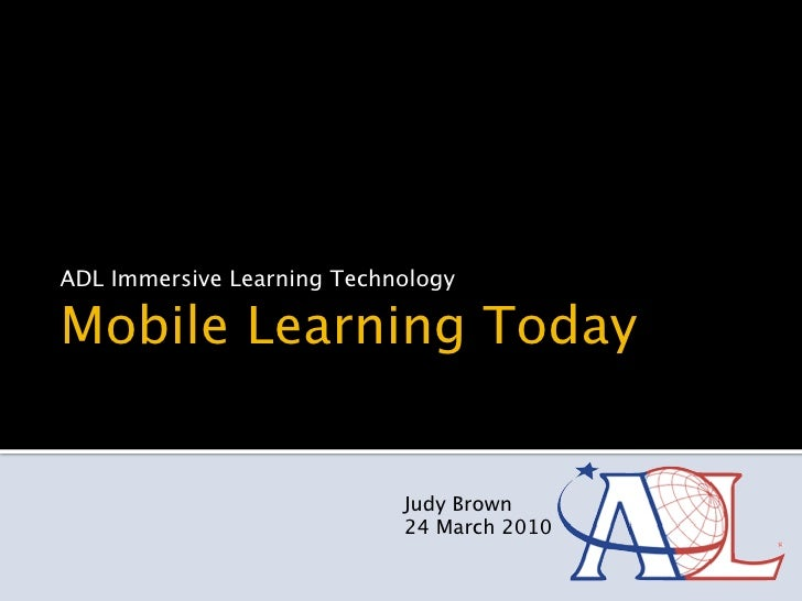 ADL Immersive Learning Technology  Mobile Learning Today                               Judy Brown                         ...