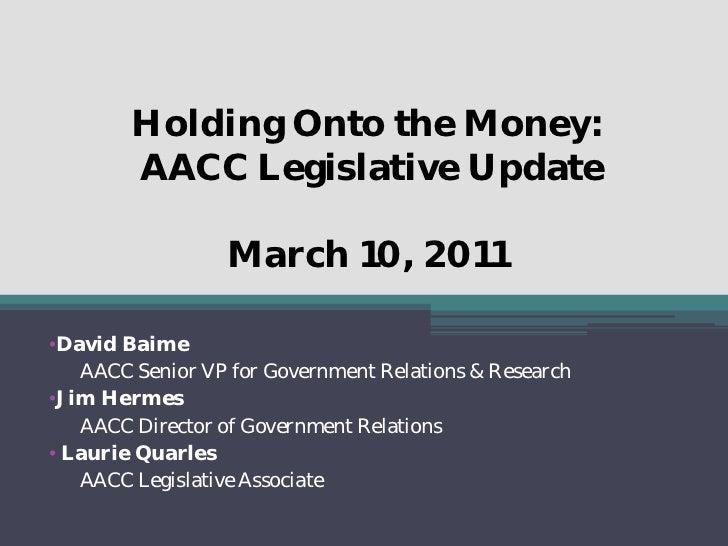 Holding Onto the Money:        AACC Legislative Update                  March 10, 2011•David Baime   AACC Senior VP for Go...
