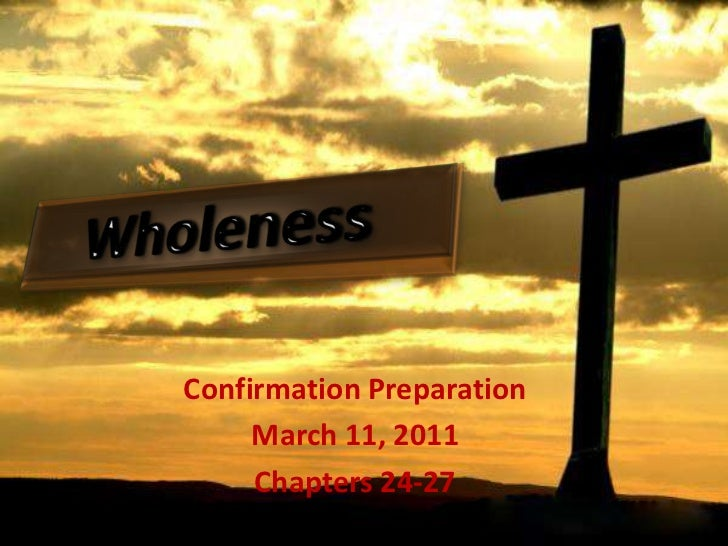 Wholeness<br />ConfirmationPreparation<br />March 11, 2011<br />Chapters 24-27<br />