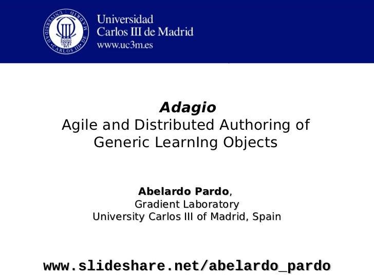 Adagio  Agile and Distributed Authoring of       Generic LearnIng Objects               Abelardo Pardo,              Gradi...