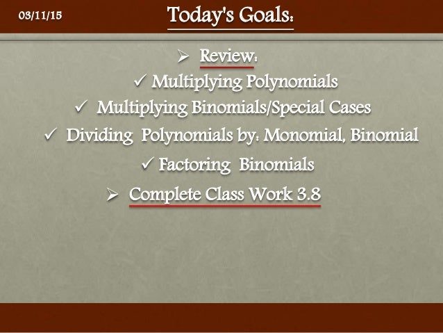 Today's Goals:  Multiplying Binomials/Special Cases  Dividing Polynomials by: Monomial, Binomial  Multiplying Polynomia...