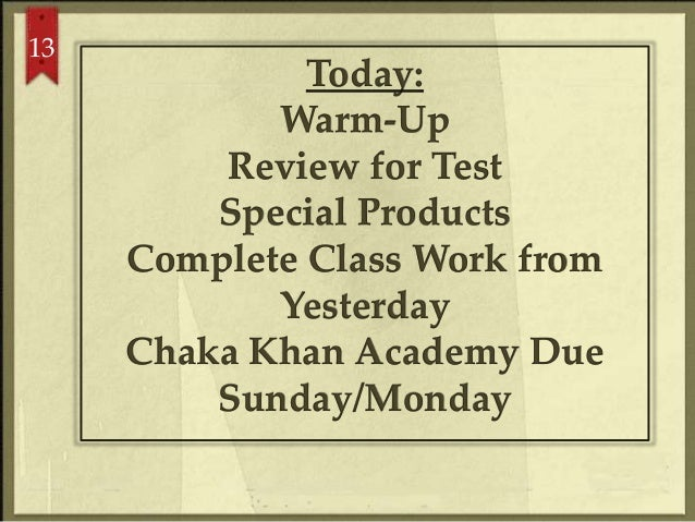 13 Today: Warm-Up Review for Test Special Products Complete Class Work from Yesterday Chaka Khan Academy Due Sunday/Monday