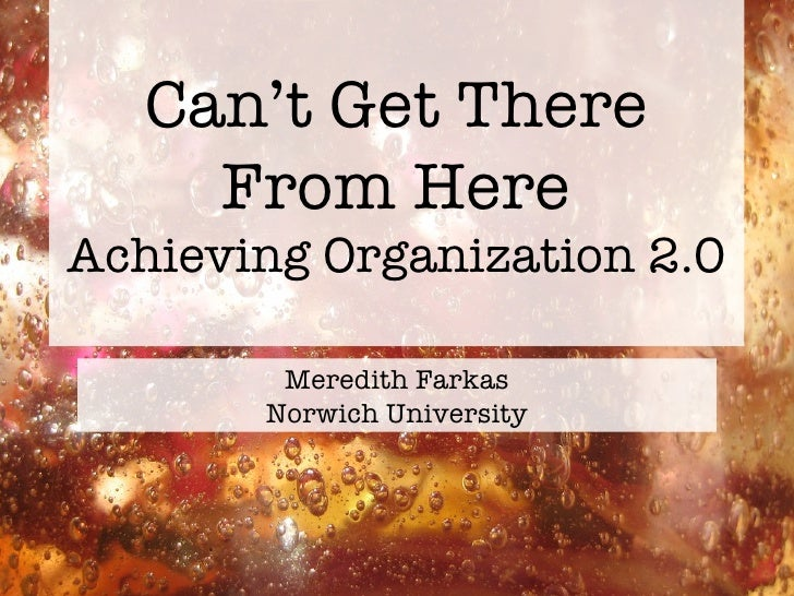 Can't Get There From Here Achieving Organization 2.0 <ul><li>Meredith Farkas </li></ul><ul><li>Norwich University </li></ul>
