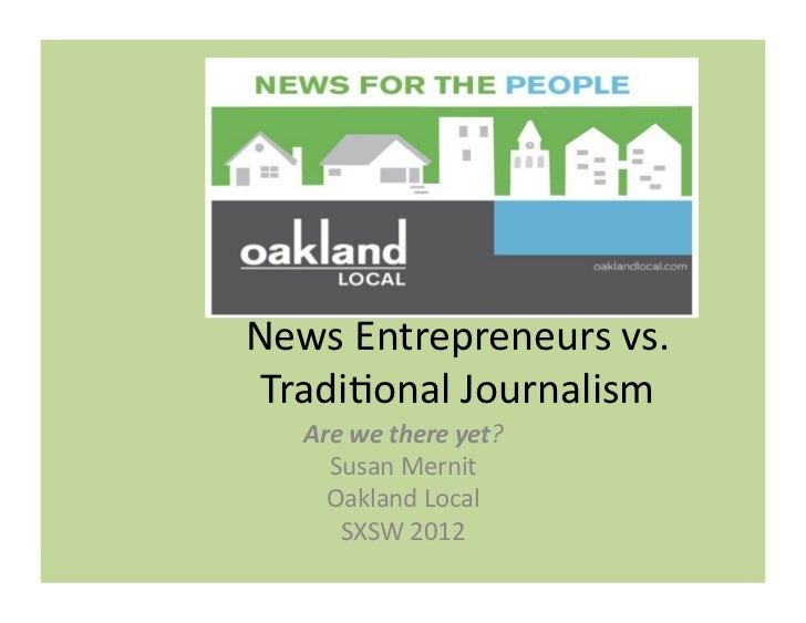 News	  Entrepreneurs	  vs.	   Tradi2onal	  Journalism	      Are	  we	  there	  yet?	        Susan	  Mernit	        Oakland...