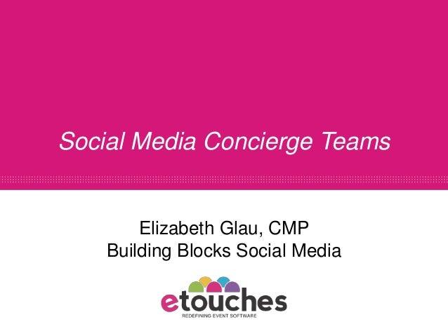 Social Media Concierge Teams        Elizabeth Glau, CMP    Building Blocks Social Media