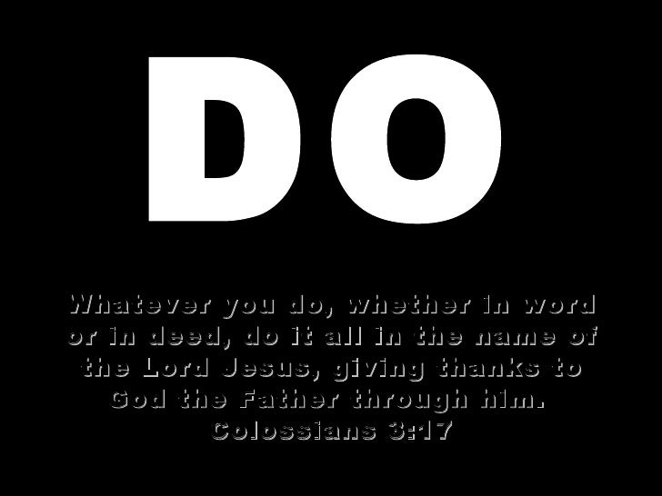 DO Whatever you do, whether in word or in deed, do it all in the name of the Lord Jesus, giving thanks to God the Father t...