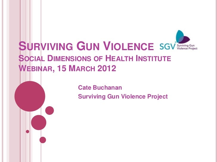 SURVIVING GUN VIOLENCESOCIAL DIMENSIONS OF HEALTH INSTITUTEWEBINAR, 15 MARCH 2012              Cate Buchanan              ...