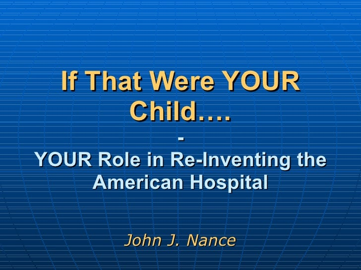 If That Were YOUR Child…. - YOUR Role in Re-Inventing the American Hospital John J. Nance