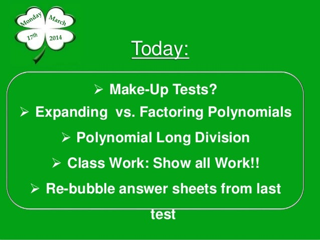 Today:  Make-Up Tests?  Expanding vs. Factoring Polynomials  Polynomial Long Division  Class Work: Show all Work!!  R...