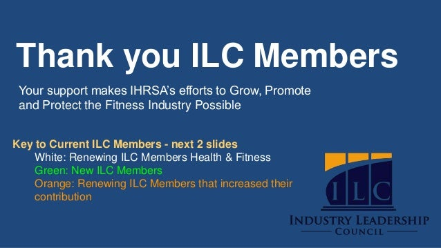 Thank you ILC Members Your support makes IHRSA's efforts to Grow, Promote and Protect the Fitness Industry Possible Key to...