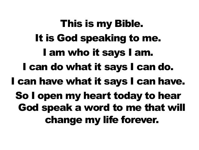 This is my Bible.      It is God speaking to me.        I am who it says I am.   I can do what it says I can do.I can have...
