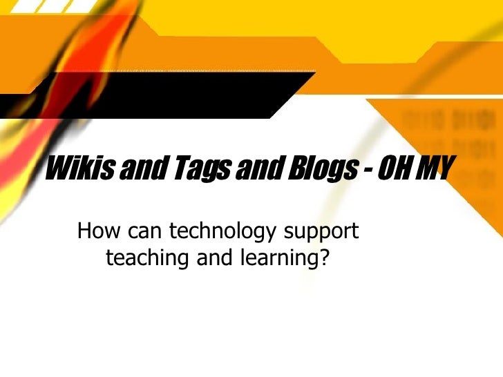 Wikis and Tags and Blogs - OH MY How can technology support teaching and learning?