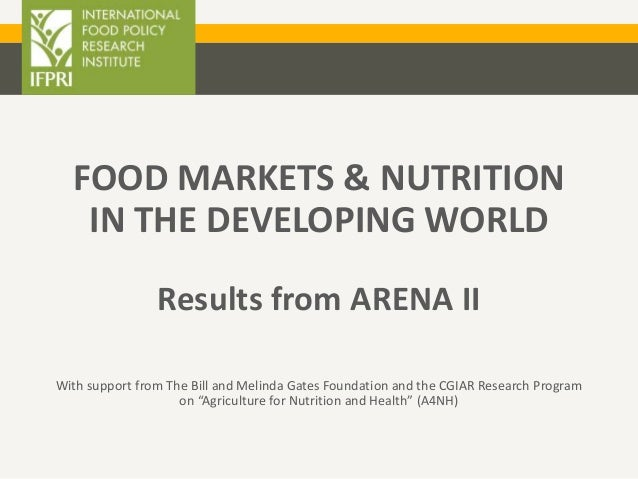 FOOD MARKETS & NUTRITION IN THE DEVELOPING WORLD Results from ARENA II With support from The Bill and Melinda Gates Founda...