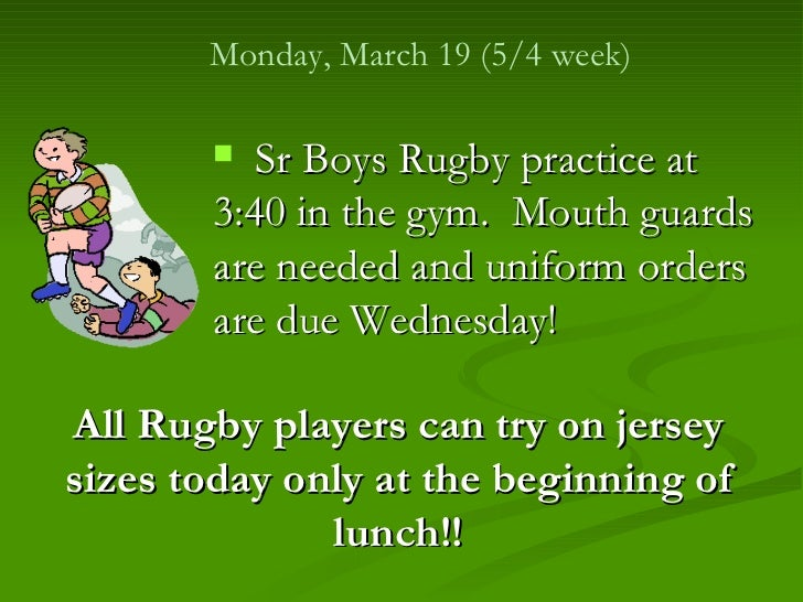 Monday, March 19 (5/4 week)        Sr Boys Rugby practice at       3:40 in the gym. Mouth guards       are needed and uni...