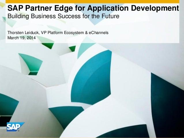 SAP Partner Edge for Application Development Building Business Success for the Future Thorsten Leiduck, VP Platform Ecosys...