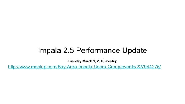 Impala 2.5 Performance Update Tuesday March 1, 2016 meetup http://www.meetup.com/Bay-Area-Impala-Users-Group/events/227944...
