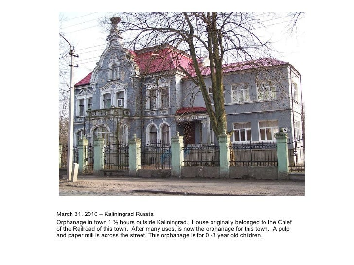 March 31, 2010 – Kaliningrad Russia Orphanage in town 1 ½ hours outside Kaliningrad.  House originally belonged to the Chi...