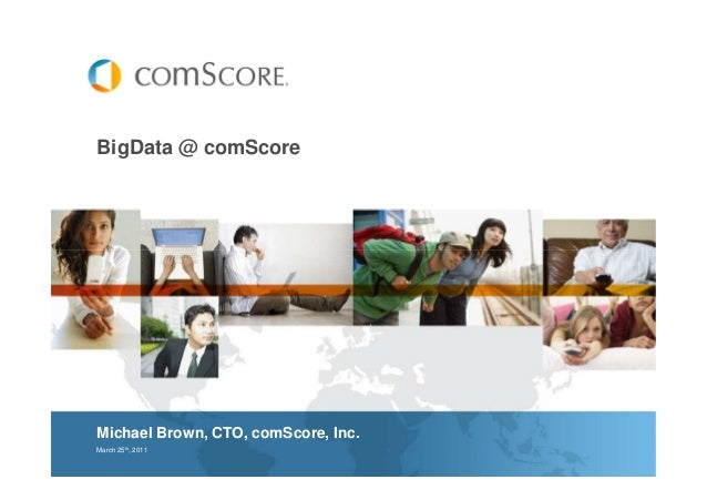 BigData @ comScore Michael Brown, CTO, comScore, Inc. March 25th , 2011