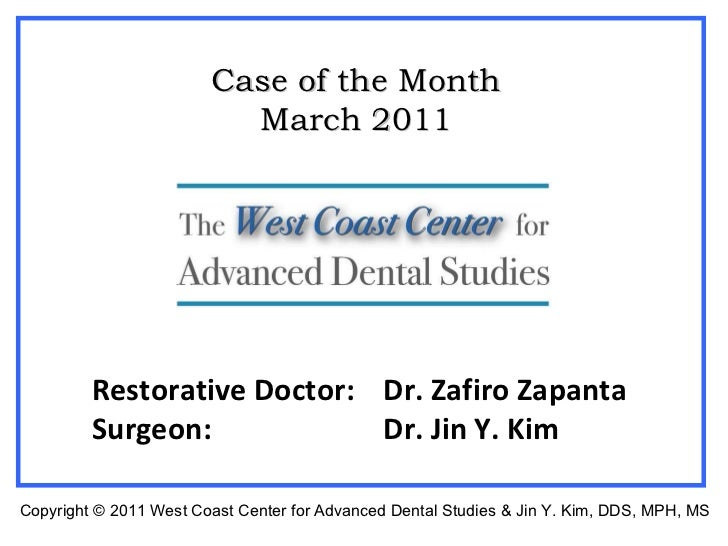 Restorative Doctor:  Dr. Zafiro Zapanta Surgeon: Dr. Jin Y. Kim Case of the Month March 2011 Copyright  © 2011 West Coast ...