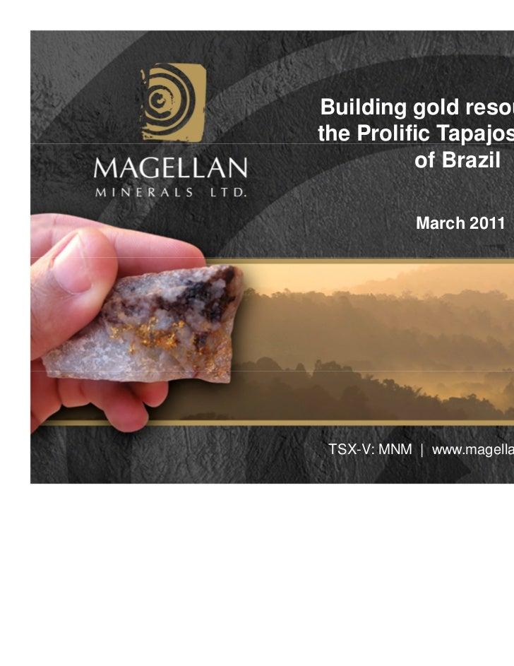 Building gold resources inthe Prolific Tapajos Region          of Brazil            March 2011 TSX-V: MNM | www.magellanmi...