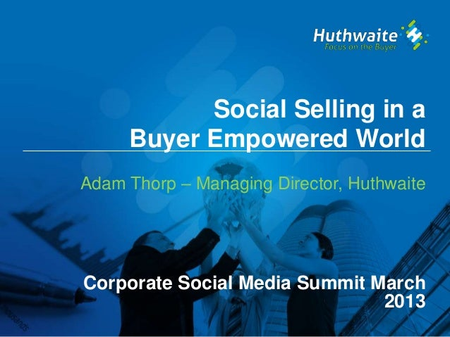 Social Selling in a     Buyer Empowered WorldAdam Thorp – Managing Director, HuthwaiteCorporate Social Media Summit March ...