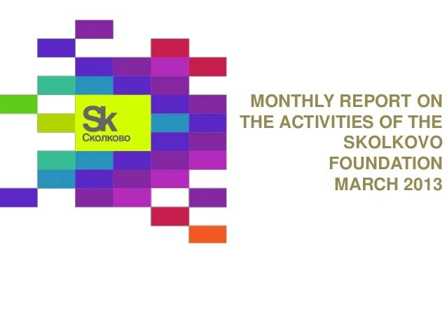 MONTHLY REPORT ON  THE ACTIVITIES OF THE  SKOLKOVO  FOUNDATION  MARCH 2013