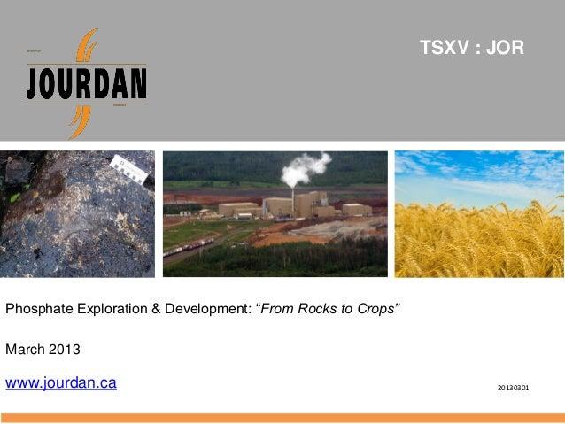 "Phosphate Exploration & Development: ""From Rocks to Crops""March 2013www.jourdan.caTSXV : JOR20130301"