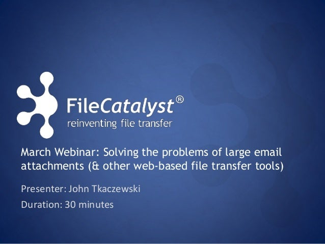 March Webinar: Solving the problems of large email  attachments (& other web-based file transfer tools)  Presenter: John T...