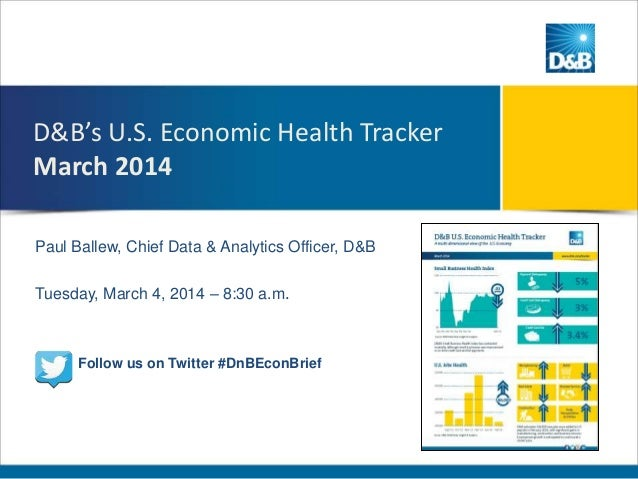 D&B's U.S. Economic Health Tracker March 2014 Paul Ballew, Chief Data & Analytics Officer, D&B Tuesday, March 4, 2014 – 8:...