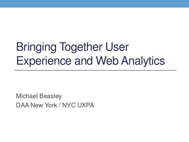 Bringing Together User Experience and Web Analytics Michael Beasley DAA New York / NYC UXPA