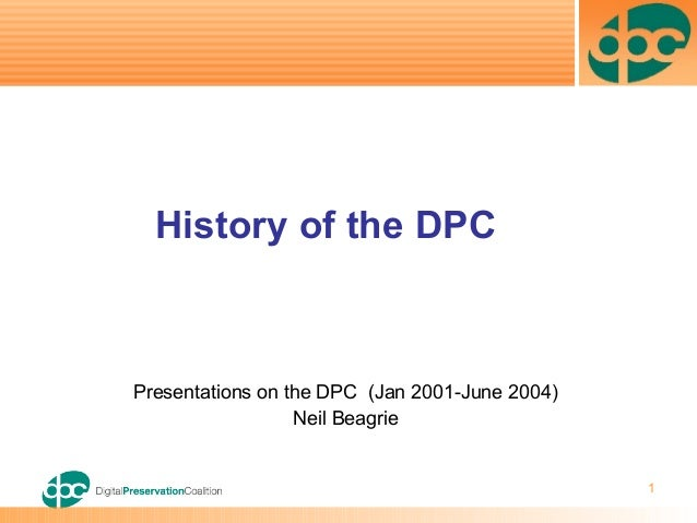 1 Presentations on the DPC (Jan 2001-June 2004) Neil Beagrie History of the DPC