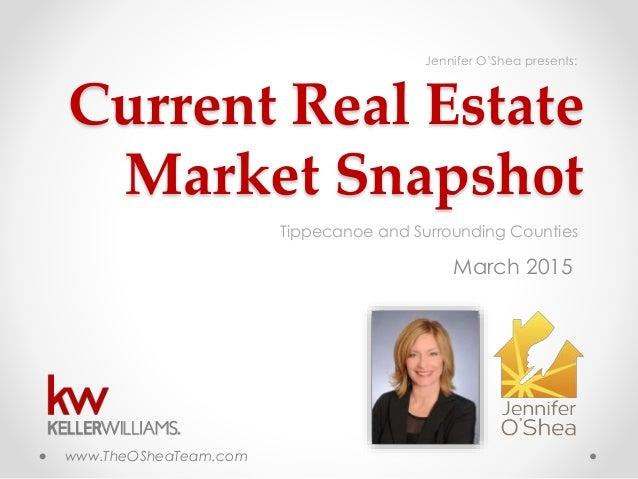 Current Real Estate Market Snapshot March 2015 Tippecanoe and Surrounding Counties www.TheOSheaTeam.com Jennifer O'Shea pr...