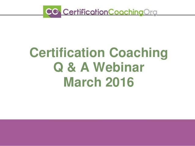 Certification Coaching Q & A Webinar March 2016