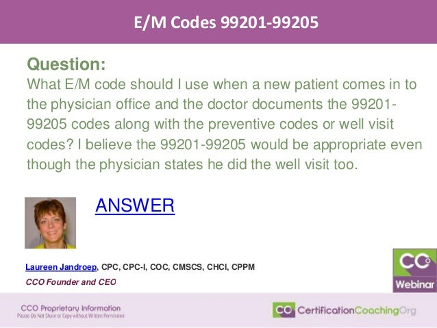E/M Codes 99201-99205 Question: What E/M code should I use when a new patient comes in to the physician office and the doc...