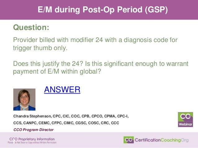 E/M during Post-Op Period (GSP) Question: Provider billed with modifier 24 with a diagnosis code for trigger thumb only. D...