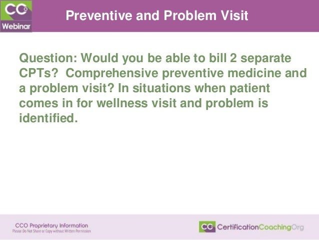 Preventive and Problem Visit Question: Would you be able to bill 2 separate CPTs? Comprehensive preventive medicine and a ...