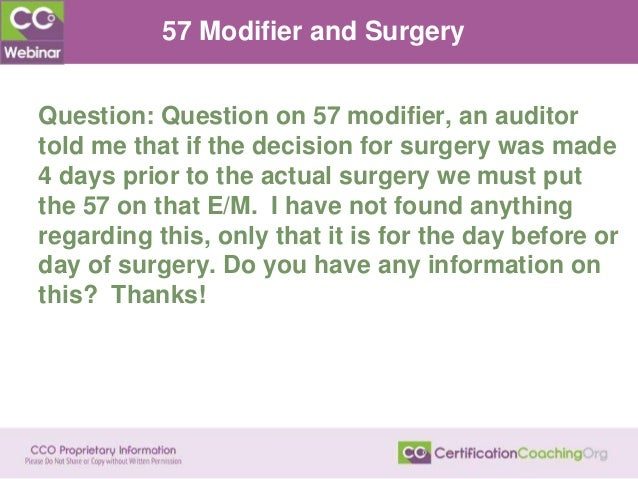 57 Modifier and Surgery Question: Question on 57 modifier, an auditor told me that if the decision for surgery was made 4 ...