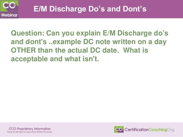 E/M Discharge Do's and Dont's Question: Can you explain E/M Discharge do's and dont's ..example DC note written on a day O...