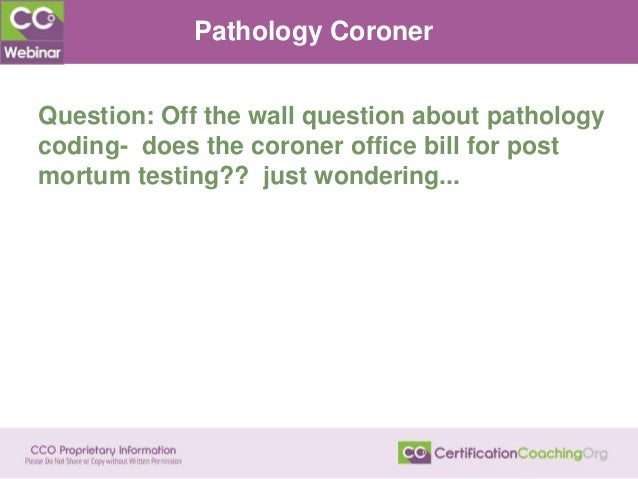 Pathology Coroner Question: Off the wall question about pathology coding- does the coroner office bill for post mortum tes...