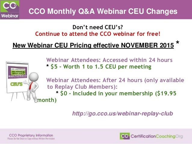 CCO Monthly Q&A Webinar CEU Changes Webinar Attendees: Accessed within 24 hours ● * $5 - Worth 1 to 1.5 CEU per meeting ● ...