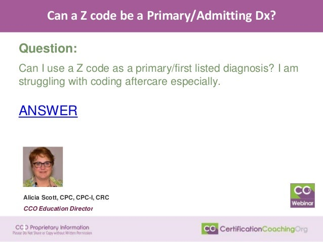 Can a Z code be a Primary/Admitting Dx? Question: Can I use a Z code as a primary/first listed diagnosis? I am struggling ...