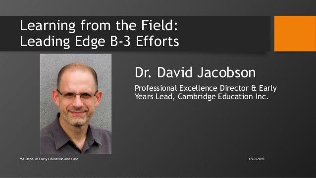 Learning from the Field: Leading Edge B-3 Efforts Dr. David Jacobson Professional Excellence Director & Early Years Lead, ...