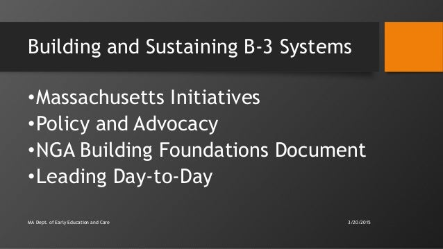 Building and Sustaining B-3 Systems •Massachusetts Initiatives •Policy and Advocacy •NGA Building Foundations Document •Le...