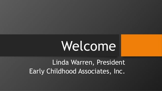 Welcome Linda Warren, President Early Childhood Associates, Inc.