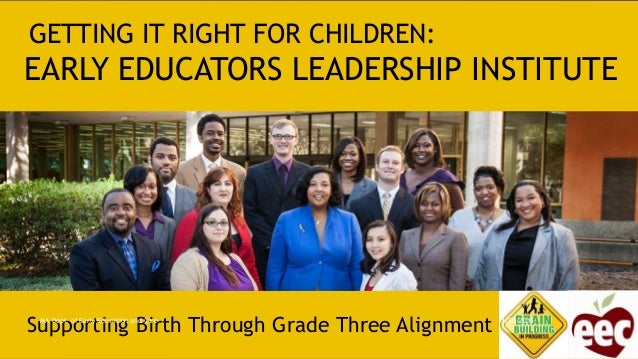 GETTING IT RIGHT FOR CHILDREN: EARLY EDUCATORS LEADERSHIP INSTITUTE Supporting Birth Through Grade Three Alignment 3/20/20...