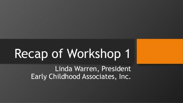 Recap of Workshop 1 Linda Warren, President Early Childhood Associates, Inc.