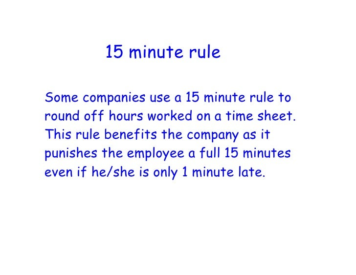 15 minute rule  Some companies use a 15 minute rule to round off hours worked on a time sheet. This rule benefits the comp...