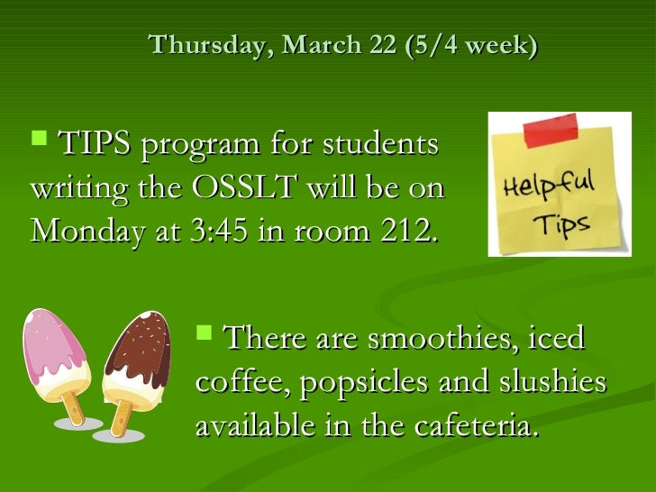 Thursday, March 22 (5/4 week)TIPS program for studentswriting the OSSLT will be onMonday at 3:45 in room 212.           ...