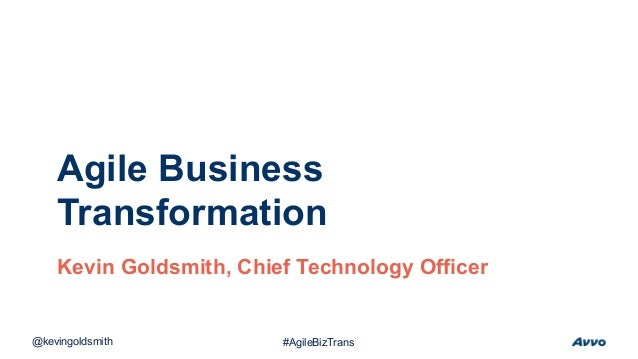 Agile Business Transformation Kevin Goldsmith, Chief Technology Officer @kevingoldsmith #AgileBizTrans