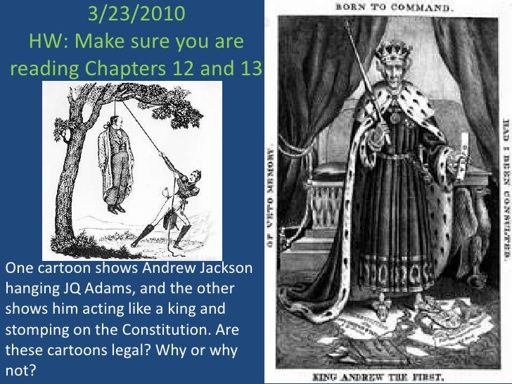3/23/2010HW: Make sure you are reading Chapters 12 and 13<br />One cartoon shows Andrew Jackson hanging JQ Adams, and the ...